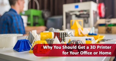 Why You Should Get a 3D Printer for Your Office or Home